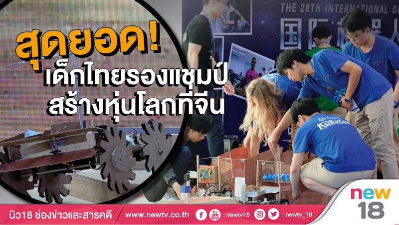 สุดยอด! เด็กไทยรองแชมป์สร้างหุ่นโลกที่จีน
