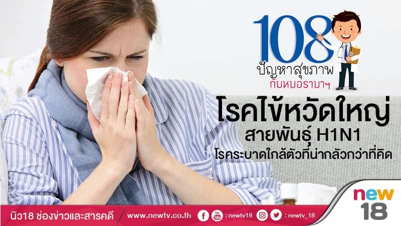 108 ปัญหาสุขภาพกับหมอรามาฯ: โรคไข้หวัดใหญ่สายพันธุ์ H1N1 โรคระบาดใกล้ตัวที่น่ากลัวกว่าที่คิด