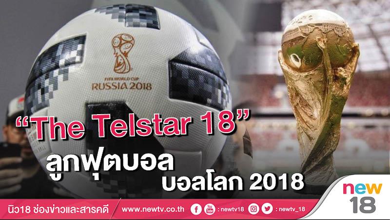 """""""The Telstar 18 """" ลูกฟุตบอล บอลโลก 201"""
