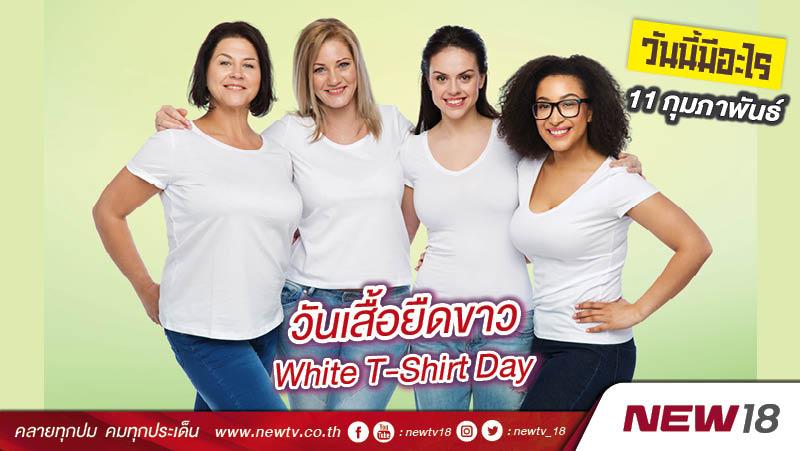 วันนี้มีอะไร: 11 กุมภาพันธ์ วันเสื้อยืดขาว (White T-Shirt Day)