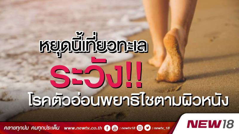 หยุดนี้เที่ยวทะเล ระวัง!!โรคตัวอ่อนพยาธิไชตามผิวหนัง